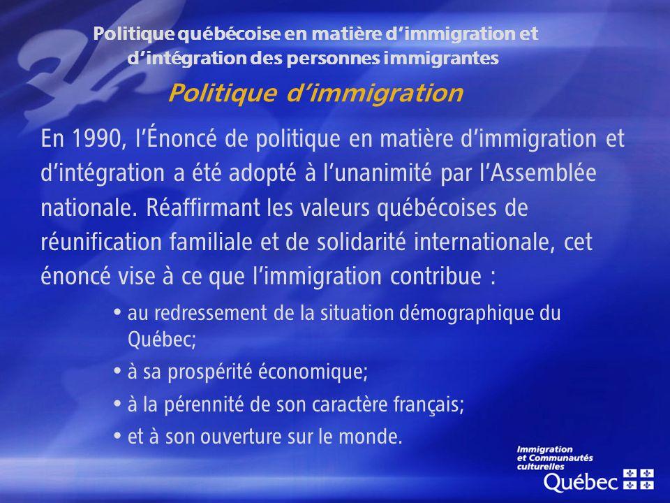 Politique québécoise en matière dimmigration et dintégration des personnes immigrantes Politique dimmigration En 1990, lÉnoncé de politique en matière dimmigration et dintégration a été adopté à lunanimité par lAssemblée nationale.