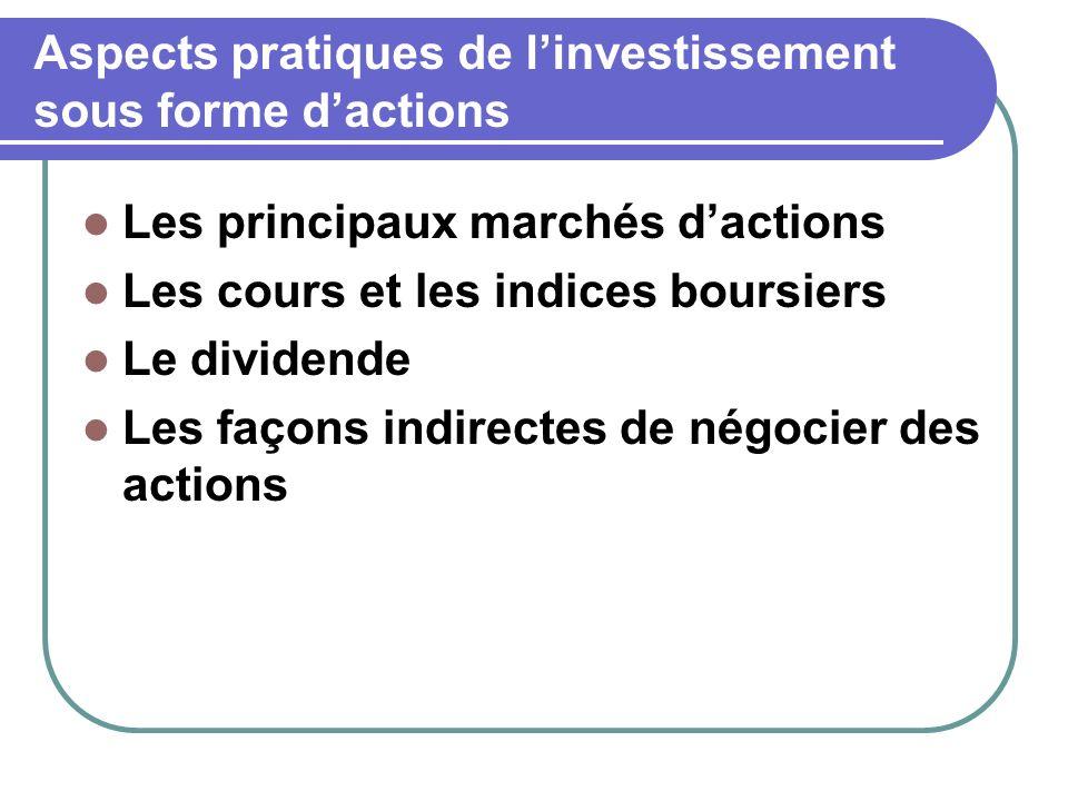 Aspects pratiques de linvestissement sous forme dactions Les principaux marchés dactions Les cours et les indices boursiers Le dividende Les façons indirectes de négocier des actions