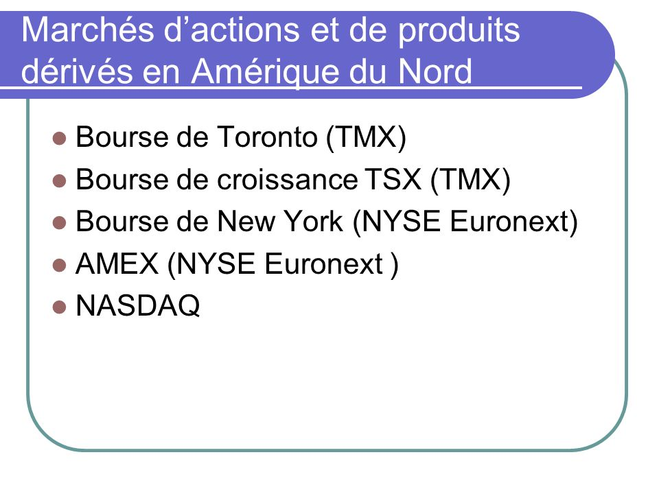 Marchés dactions et de produits dérivés en Amérique du Nord Bourse de Toronto (TMX) Bourse de croissance TSX (TMX) Bourse de New York (NYSE Euronext) AMEX (NYSE Euronext ) NASDAQ