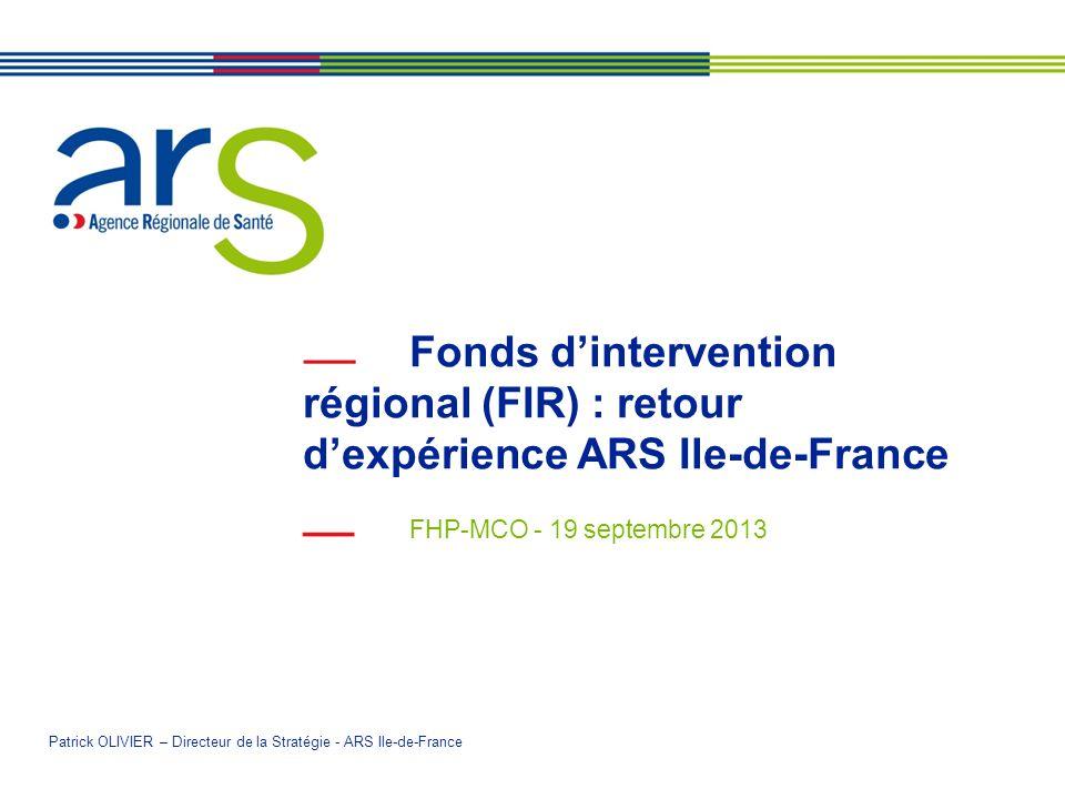 Fonds dintervention régional (FIR) : retour dexpérience ARS Ile-de-France FHP-MCO - 19 septembre 2013 Patrick OLIVIER – Directeur de la Stratégie - ARS Ile-de-France