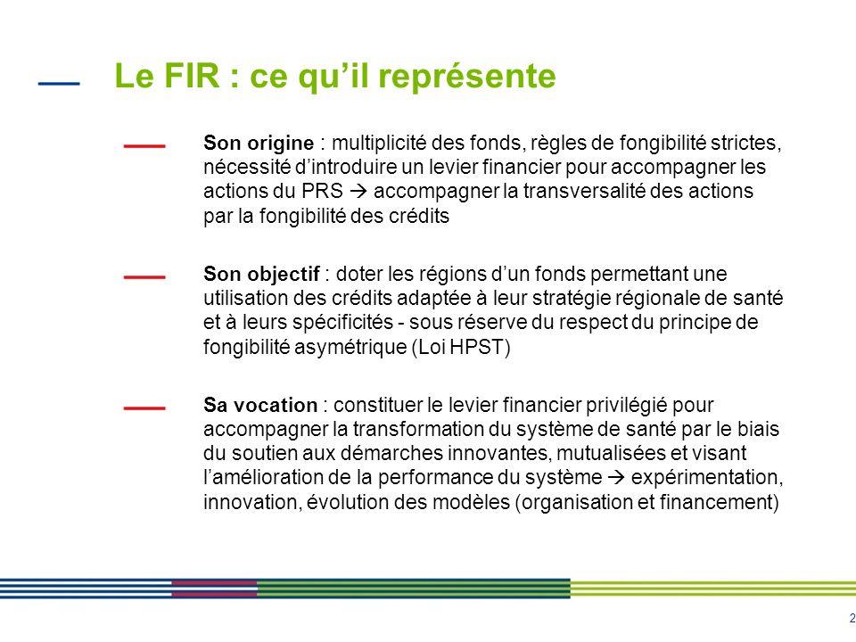 2 Le FIR : ce quil représente Son origine : multiplicité des fonds, règles de fongibilité strictes, nécessité dintroduire un levier financier pour accompagner les actions du PRS accompagner la transversalité des actions par la fongibilité des crédits Son objectif : doter les régions dun fonds permettant une utilisation des crédits adaptée à leur stratégie régionale de santé et à leurs spécificités - sous réserve du respect du principe de fongibilité asymétrique (Loi HPST) Sa vocation : constituer le levier financier privilégié pour accompagner la transformation du système de santé par le biais du soutien aux démarches innovantes, mutualisées et visant lamélioration de la performance du système expérimentation, innovation, évolution des modèles (organisation et financement)