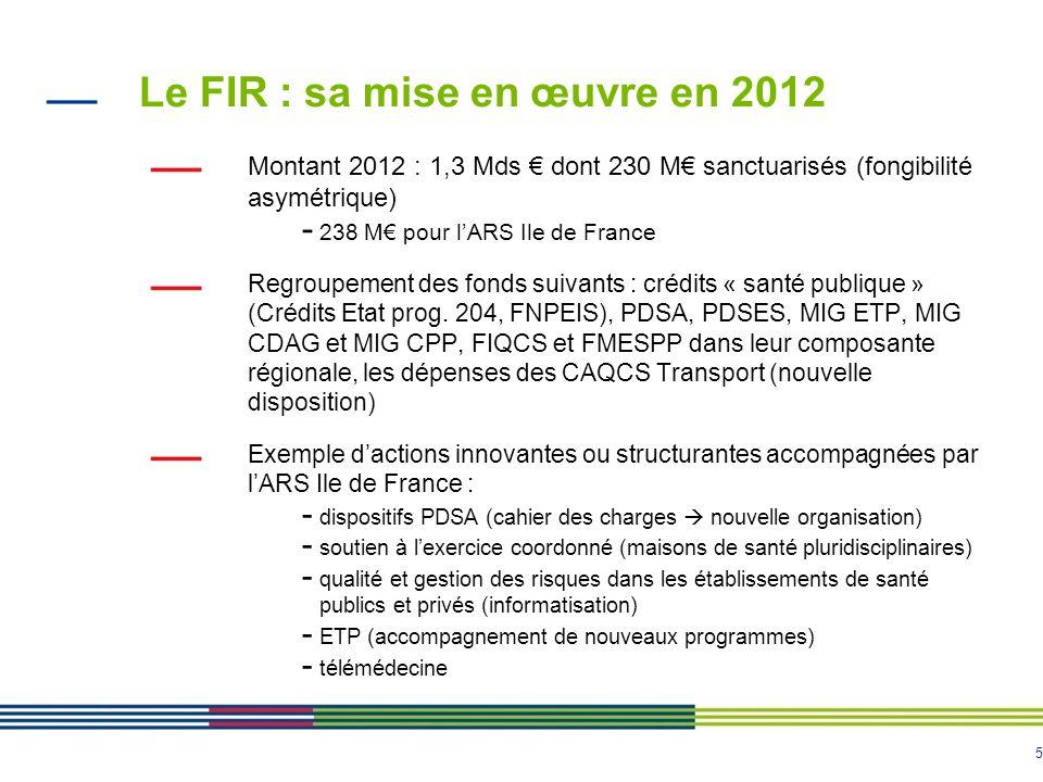 6 Le FIR : sa mise en œuvre en 2013 Montant 2013 année pleine : 3 Mds dont 315,7 M sanctuarisés (239,2 M pour la Santé Publique et 76,5 M pour le Médico-social) - Dont 526 M pour lIle de France En 2013, - élargissement du périmètre : nouvelles MIG, AC, crédits du secteur médico-social (GEM, MAIA) - Contraintes budgétaires +++ (économies, gel, non report des crédits non consommés de 2012 en 2013…mais gagés) - actions / expérimentation accompagnées (exemple) : -Poursuite accompagnement Permanence des soins (PDSA / PDSES) -Renforcement médecine de proximité (MSP et centres de santé) -Soutien aux structures de liaison et coordination au sein des établissements de santé (soins palliatifs, équipes mobiles de gériatrie) -ETP : renforcement de laccompagnement des programmes autorisés et programmes expérimentaux -SI de santé et notamment télémédecine -…