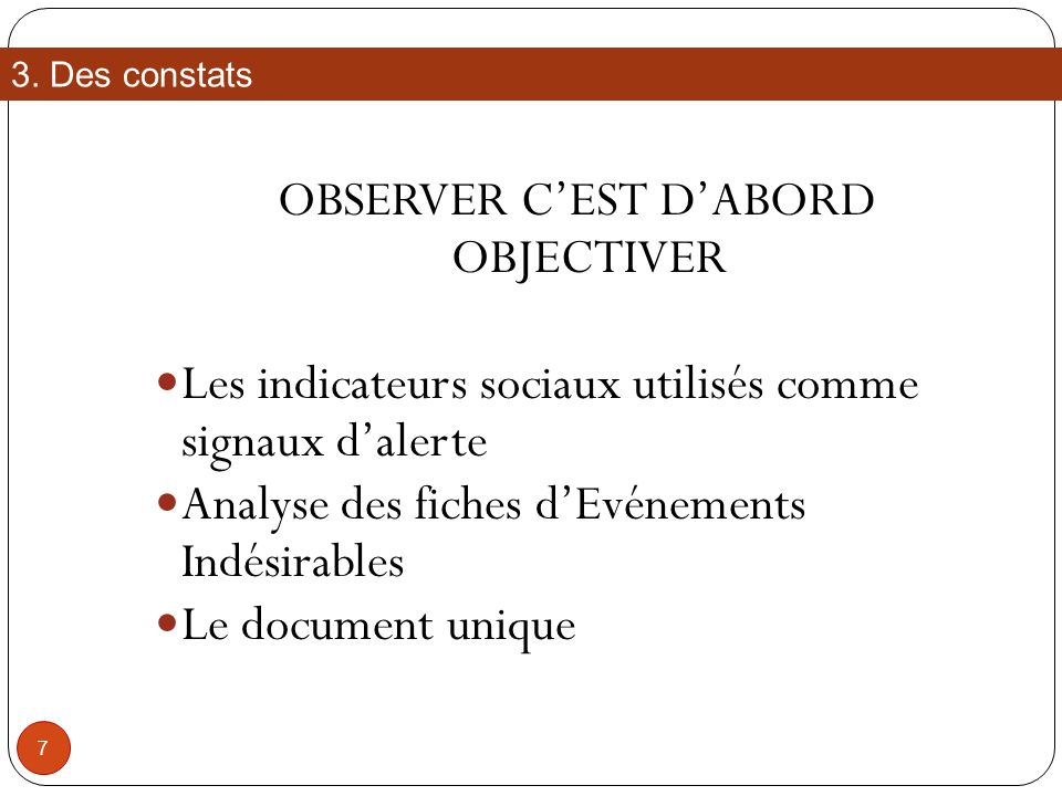 OBSERVER CEST DABORD OBJECTIVER Les indicateurs sociaux utilisés comme signaux dalerte Analyse des fiches dEvénements Indésirables Le document unique