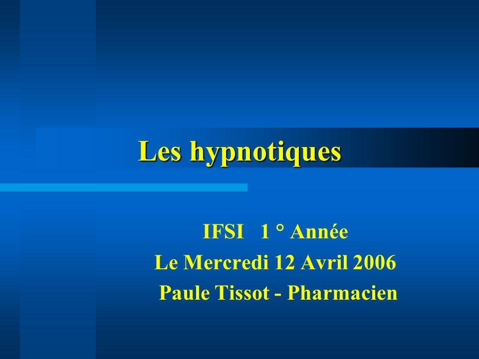 Les hypnotiques IFSI 1 ° Année Le Mercredi 12 Avril 2006 Paule Tissot - Pharmacien