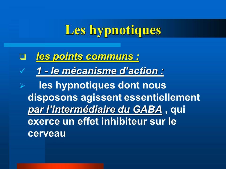 Les hypnotiques les points communs : 1 - le mécanisme daction : par lintermédiaire du GABA les hypnotiques dont nous disposons agissent essentiellemen