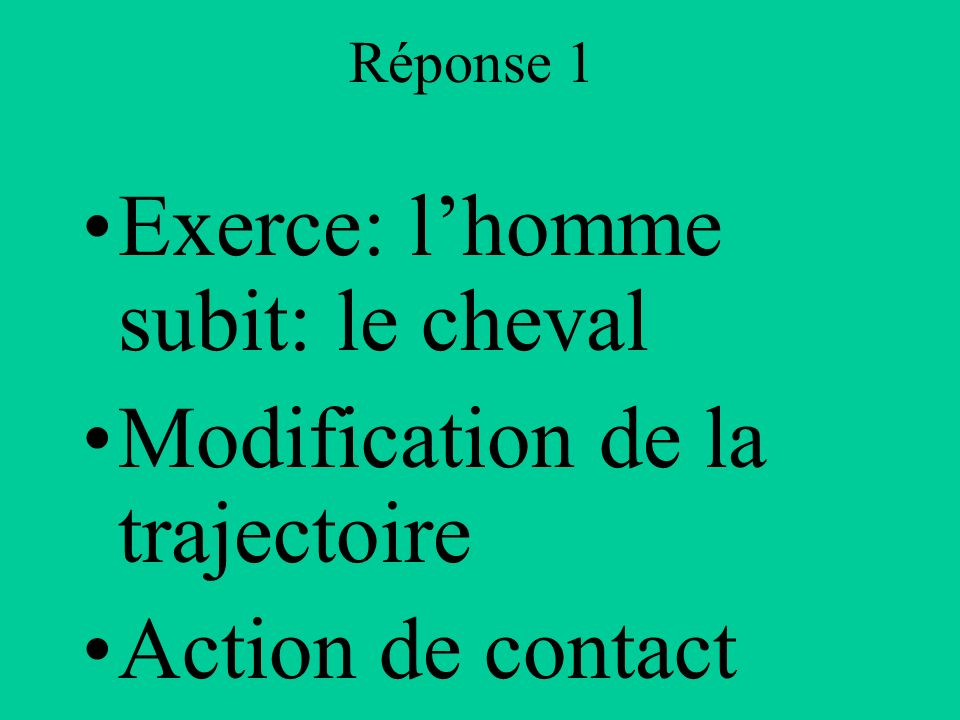 Réponse 1 Exerce: lhomme subit: le cheval Modification de la trajectoire Action de contact