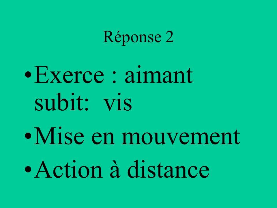 Réponse 2 Exerce : aimant subit: vis Mise en mouvement Action à distance