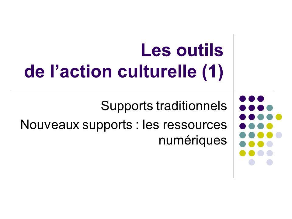 Les outils de laction culturelle (1) Supports traditionnels Nouveaux supports : les ressources numériques