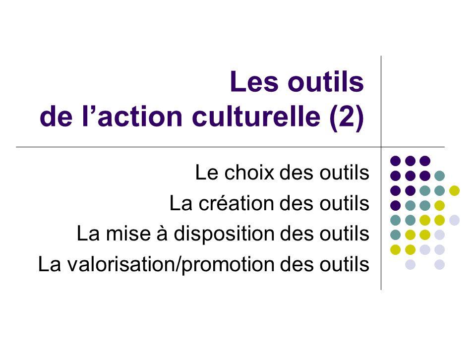 Les outils de laction culturelle (2) Le choix des outils La création des outils La mise à disposition des outils La valorisation/promotion des outils