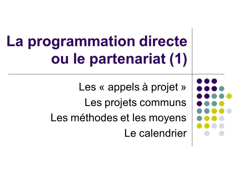 La programmation directe ou le partenariat (1) Les « appels à projet » Les projets communs Les méthodes et les moyens Le calendrier