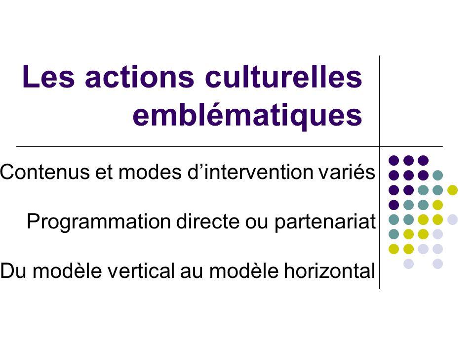 Les actions culturelles emblématiques Contenus et modes dintervention variés Programmation directe ou partenariat Du modèle vertical au modèle horizontal
