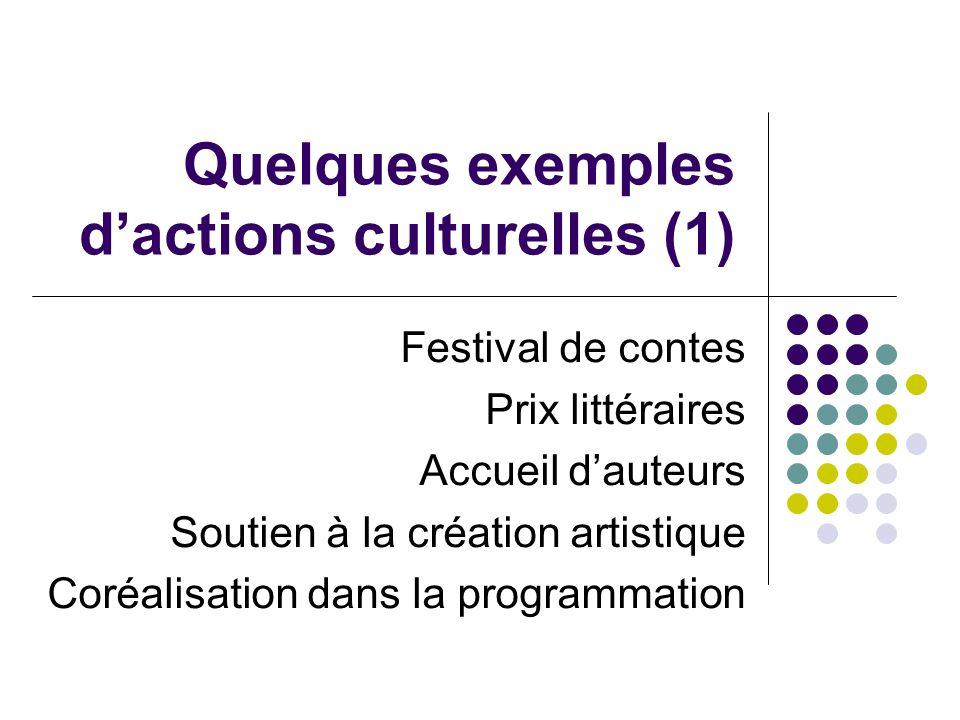 Quelques exemples dactions culturelles (1) Festival de contes Prix littéraires Accueil dauteurs Soutien à la création artistique Coréalisation dans la programmation