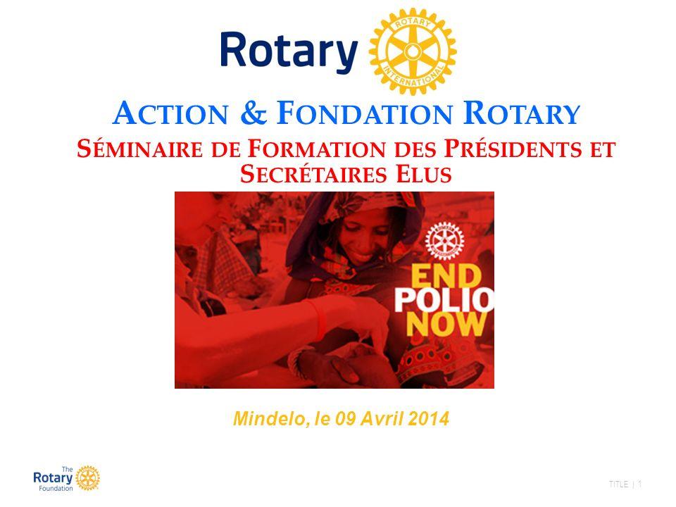 TITLE | 1 A CTION & F ONDATION R OTARY S ÉMINAIRE DE F ORMATION DES P RÉSIDENTS ET S ECRÉTAIRES E LUS Mindelo, le 09 Avril 2014