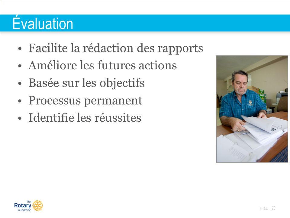 TITLE | 26 Évaluation Facilite la rédaction des rapports Améliore les futures actions Basée sur les objectifs Processus permanent Identifie les réussi