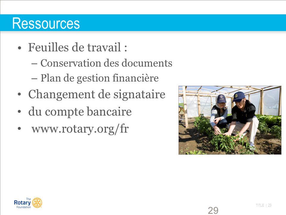 TITLE | 29 29 Ressources Feuilles de travail : – Conservation des documents – Plan de gestion financière Changement de signataire du compte bancaire w