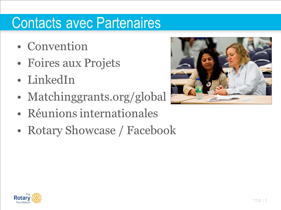 TITLE | 5 Contacts avec Partenaires Convention Foires aux Projets LinkedIn Matchinggrants.org/global Réunions internationales Rotary Showcase / Facebook