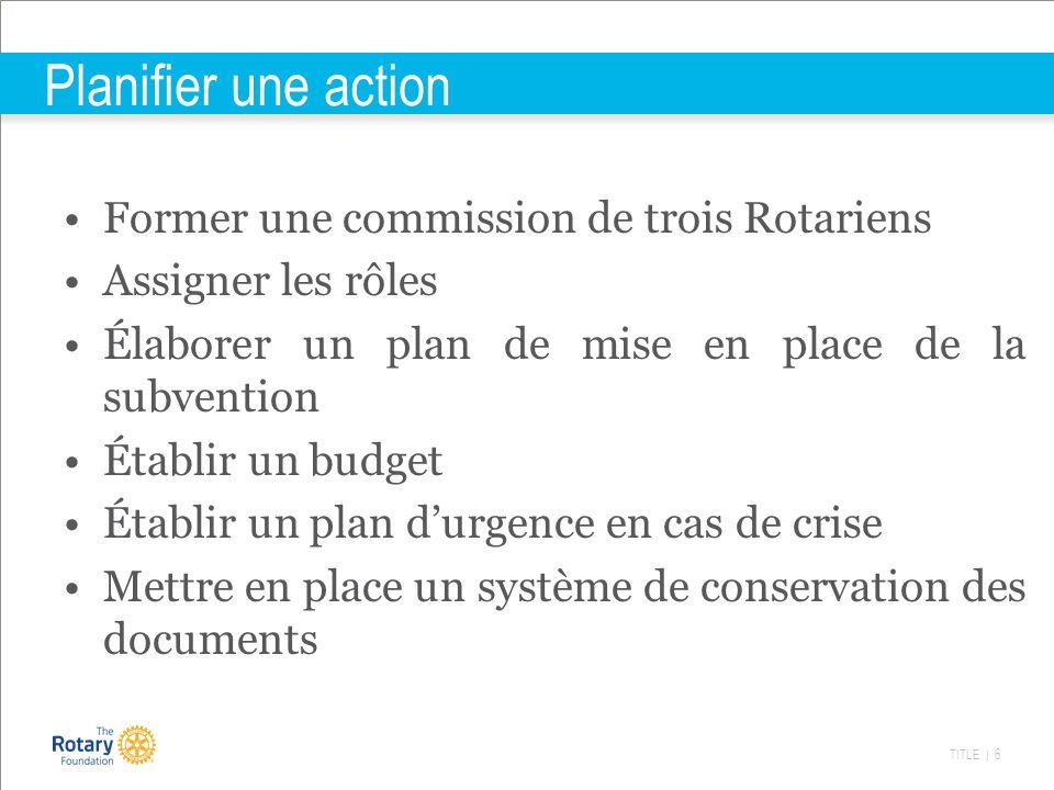 TITLE | 6 Planifier une action Former une commission de trois Rotariens Assigner les rôles Élaborer un plan de mise en place de la subvention Établir