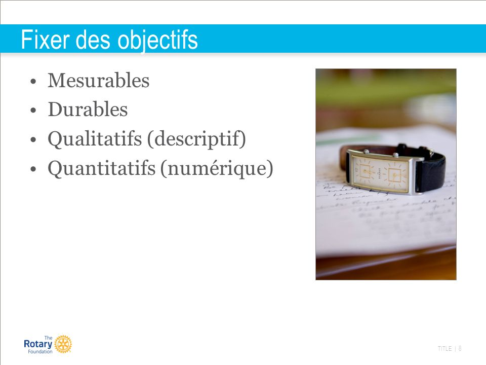 TITLE | 8 Fixer des objectifs Mesurables Durables Qualitatifs (descriptif) Quantitatifs (numérique)