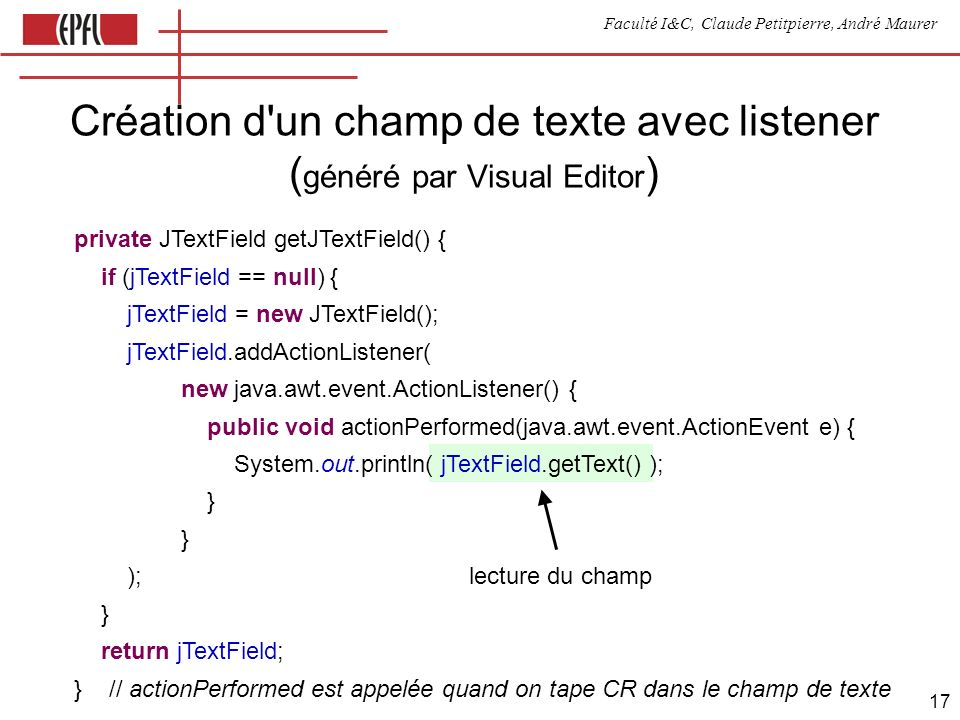 Faculté I&C, Claude Petitpierre, André Maurer 17 Création d un champ de texte avec listener ( généré par Visual Editor ) private JTextField getJTextField() { if (jTextField == null) { jTextField = new JTextField(); jTextField.addActionListener( new java.awt.event.ActionListener() { public void actionPerformed(java.awt.event.ActionEvent e) { System.out.println( jTextField.getText() ); } ); lecture du champ } return jTextField; } // actionPerformed est appelée quand on tape CR dans le champ de texte