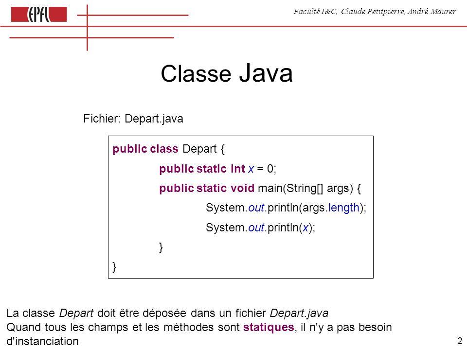 Faculté I&C, Claude Petitpierre, André Maurer 2 Classe Java public class Depart { public static int x = 0; public static void main(String[] args) { System.out.println(args.length); System.out.println(x); } Fichier: Depart.java La classe Depart doit être déposée dans un fichier Depart.java Quand tous les champs et les méthodes sont statiques, il n y a pas besoin d instanciation Le système recherche et appelle une méthode main définie comme ci-dessus