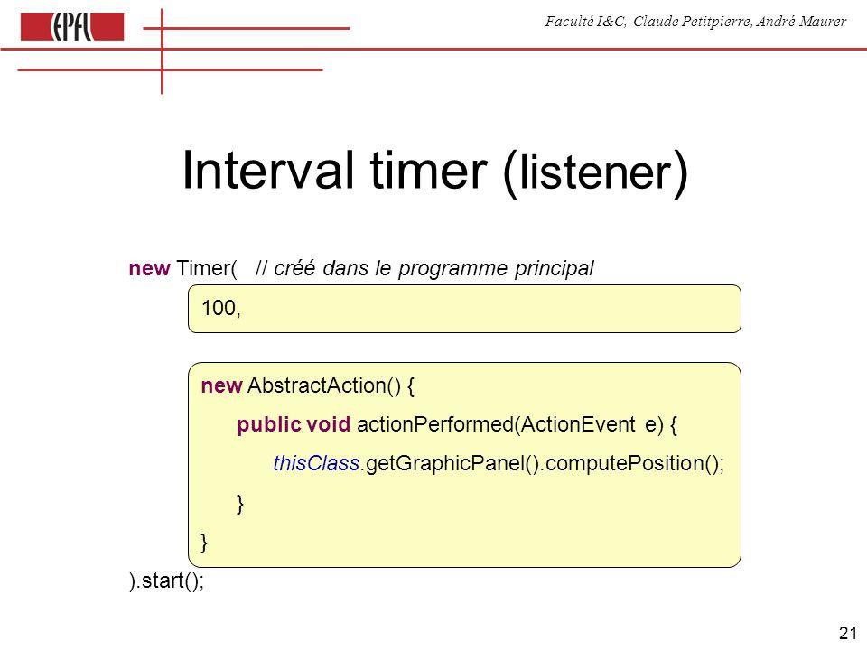 Faculté I&C, Claude Petitpierre, André Maurer 21 Interval timer ( listener ) new Timer( // créé dans le programme principal 100, new AbstractAction() { public void actionPerformed(ActionEvent e) { thisClass.getGraphicPanel().computePosition(); } ).start();