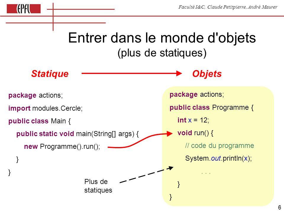 Faculté I&C, Claude Petitpierre, André Maurer 6 Entrer dans le monde d objets (plus de statiques) package actions; public class Programme { int x = 12; void run() { // code du programme System.out.println(x);...