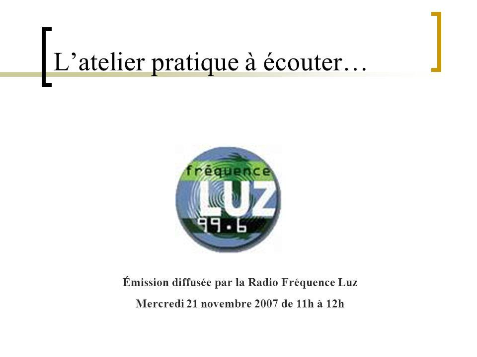 Latelier pratique à écouter… Émission diffusée par la Radio Fréquence Luz Mercredi 21 novembre 2007 de 11h à 12h