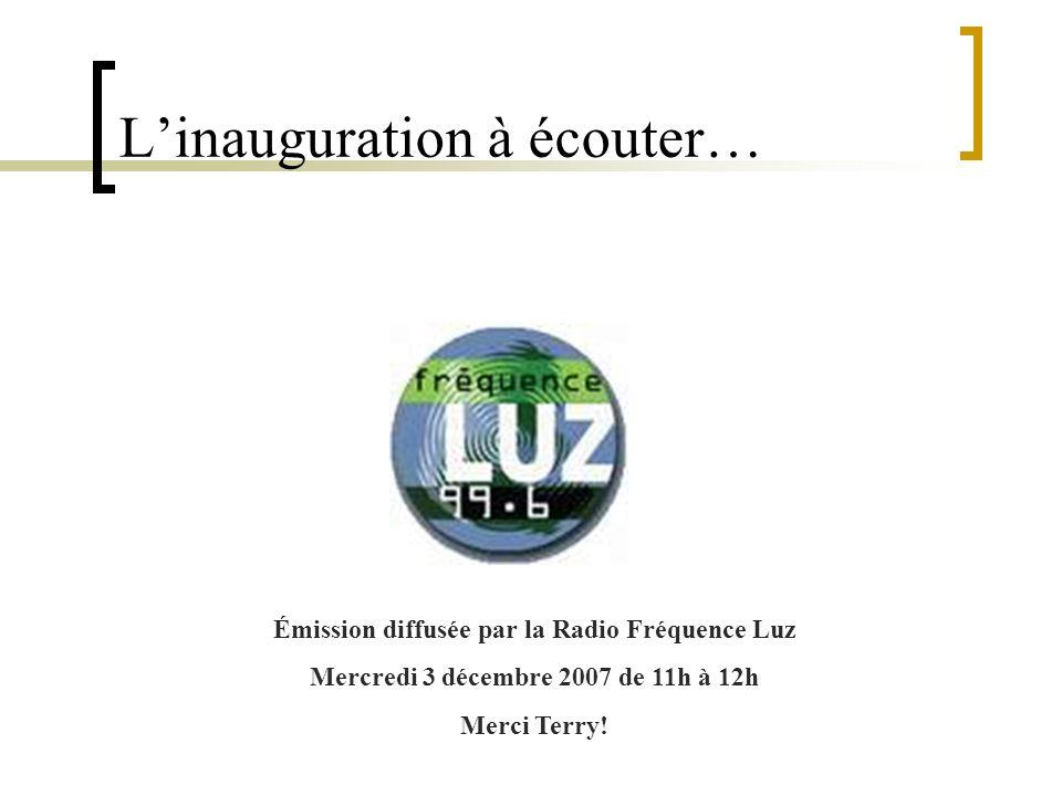 Linauguration à écouter… Émission diffusée par la Radio Fréquence Luz Mercredi 3 décembre 2007 de 11h à 12h Merci Terry!