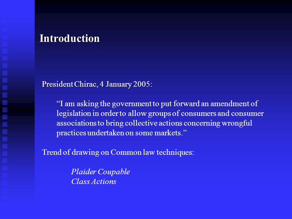 Introduction President Chirac, 4 January 2005: I am asking the government to put forward an amendment of legislation in order to allow groups of consumers and consumer associations to bring collective actions concerning wrongful practices undertaken on some markets.