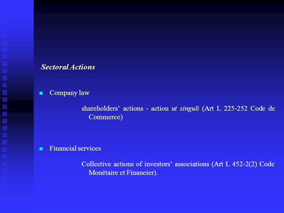 Sectoral Actions Company law shareholders actions - action ut singuli (Art L 225-252 Code de Commerce) Financial services Collective actions of investors associations (Art L 452-2(2) Code Monétaire et Financier).