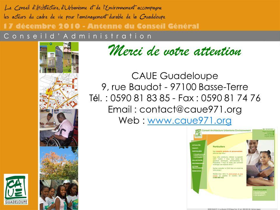 Conseil dArchitecture dUrbanisme et de lEnvironnement de la Guadeloupe Merci de votre attention CAUE Guadeloupe 9, rue Baudot - 97100 Basse-Terre T é l.