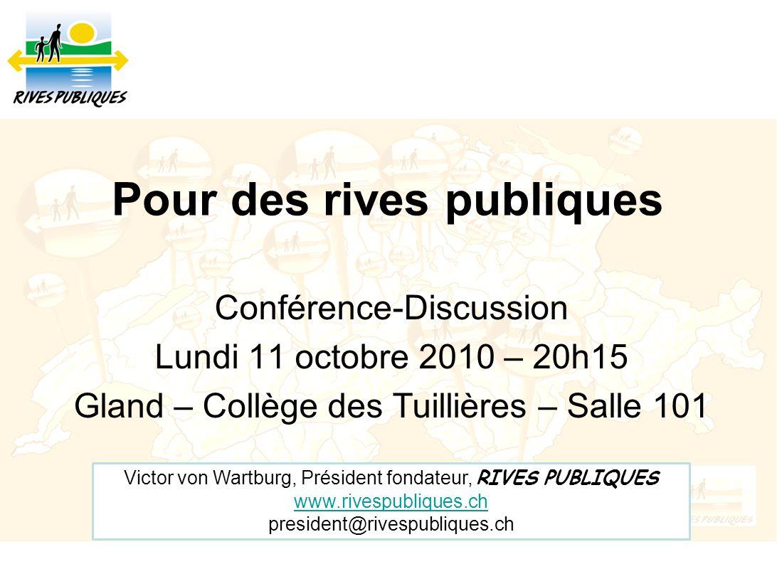 Pour des rives publiques Conférence-Discussion Lundi 11 octobre 2010 – 20h15 Gland – Collège des Tuillières – Salle 101 Victor von Wartburg, Président