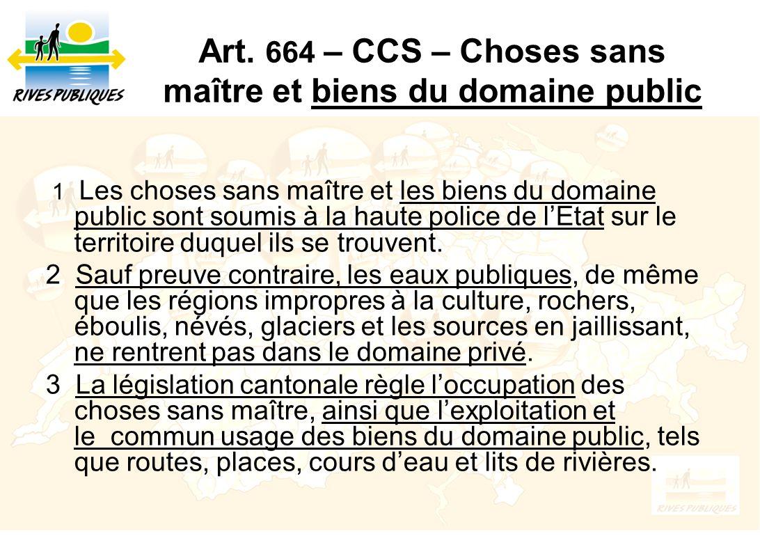 Art. 664 – CCS – Choses sans maître et biens du domaine public 1 Les choses sans maître et les biens du domaine public sont soumis à la haute police d