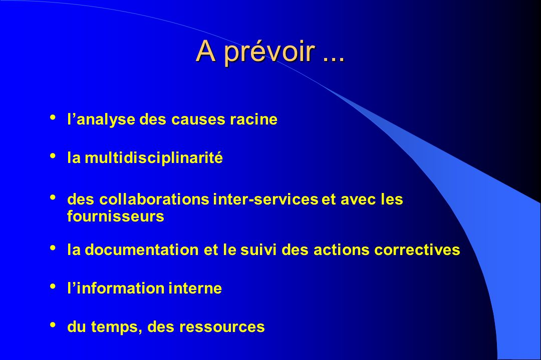 A prévoir... lanalyse des causes racine la multidisciplinarité des collaborations inter-services et avec les fournisseurs la documentation et le suivi