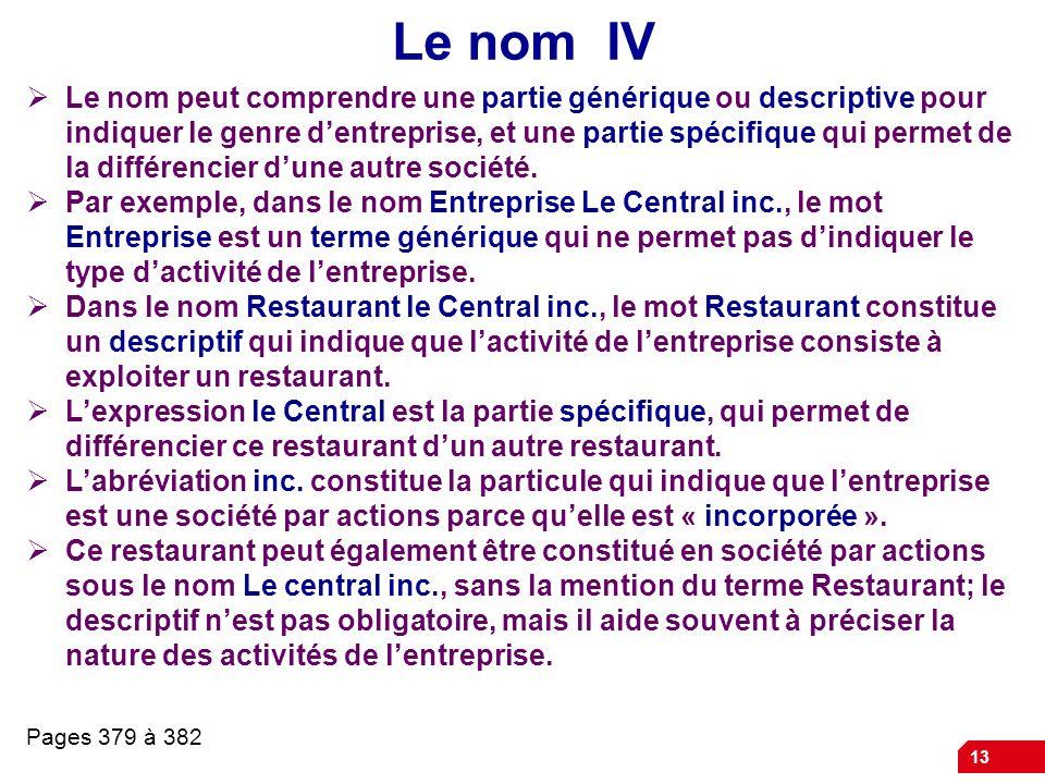 13 Le nom IV Le nom peut comprendre une partie générique ou descriptive pour indiquer le genre dentreprise, et une partie spécifique qui permet de la différencier dune autre société.