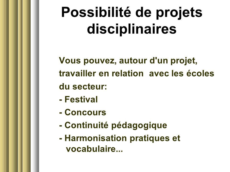 Possibilité de projets disciplinaires Vous pouvez, autour d un projet, travailler en relation avec les écoles du secteur: - Festival - Concours - Continuité pédagogique - Harmonisation pratiques et vocabulaire...