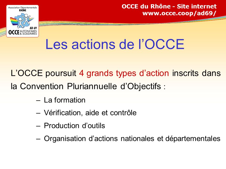 OCCE du Rhône - Site internet www.occe.coop/ad69/ Les actions de lOCCE LOCCE poursuit 4 grands types daction inscrits dans la Convention Pluriannuelle