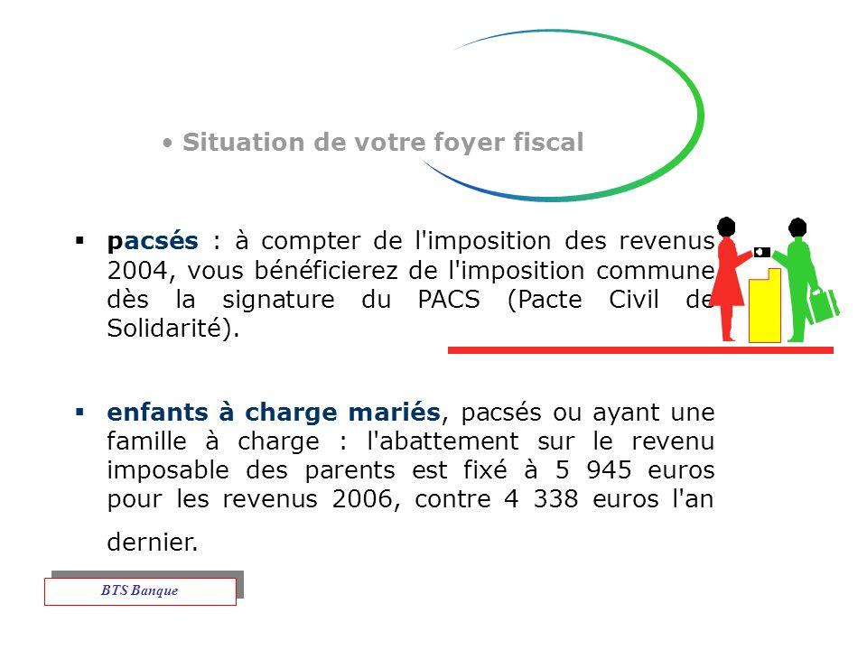 Situation de votre foyer fiscal pacsés : à compter de l imposition des revenus 2004, vous bénéficierez de l imposition commune dès la signature du PACS (Pacte Civil de Solidarité).