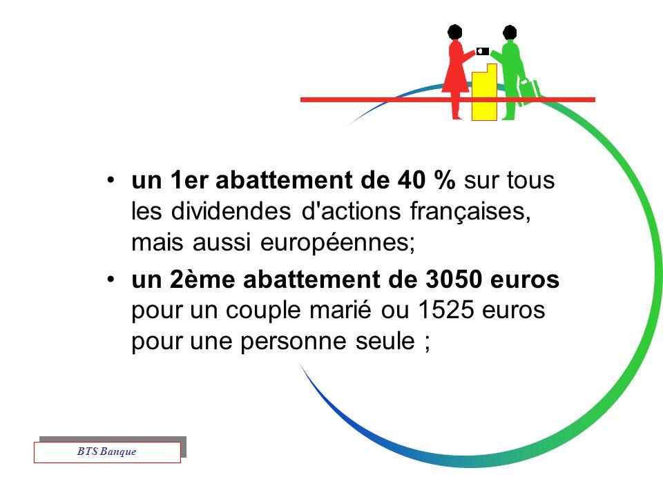 un 1er abattement de 40 % sur tous les dividendes d actions françaises, mais aussi européennes; un 2ème abattement de 3050 euros pour un couple marié ou 1525 euros pour une personne seule ; BTS Banque