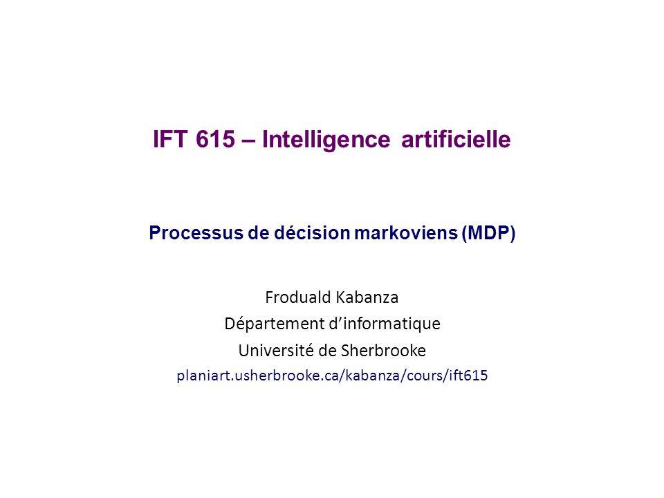 Processus de décision markovien Un processus de décision markovien (Markov decision process, ou MDP) est défini par: un ensemble détats S (incluant un étant initial s 0 ) un ensemble dactions possibles Actions(s) lorsque je me trouve à létat s un modèle de transition P(s|s, a), où a A(s) une fonction de récompense R(s) (utilité dêtre dans létat s) Un MDP est donc un modèle général pour un environnement stochastique dans lequel un agent peut prendre des décisions et reçoit des récompenses On y fait une supposition markovienne (de premier ordre) sur la distribution des états visités Requière quon décrive un objectif à atteindre à partir dune fonction de récompense basée seulement sur létat courant IFT 615Froduald Kabanza 12