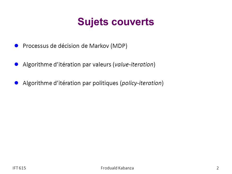 Sujets couverts Processus de décision de Markov (MDP) Algorithme ditération par valeurs (value-iteration) Algorithme ditération par politiques (policy