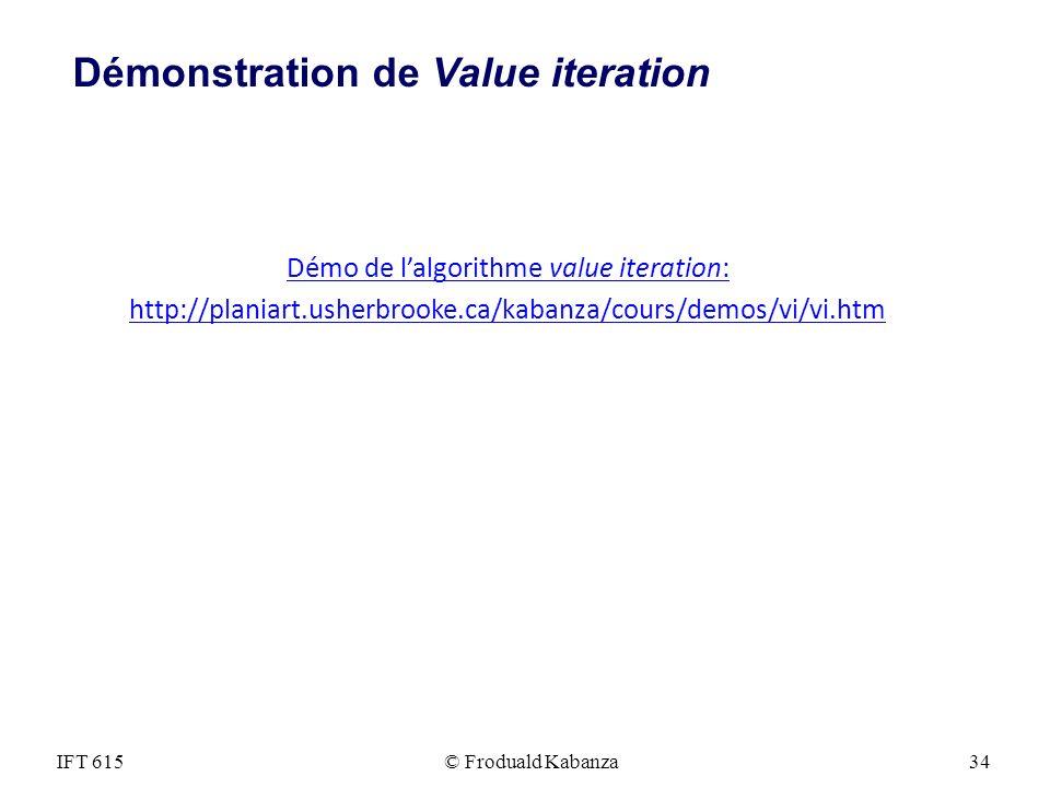 IFT 615© Froduald Kabanza34 Démonstration de Value iteration Démo de lalgorithme value iteration: http://planiart.usherbrooke.ca/kabanza/cours/demos/v
