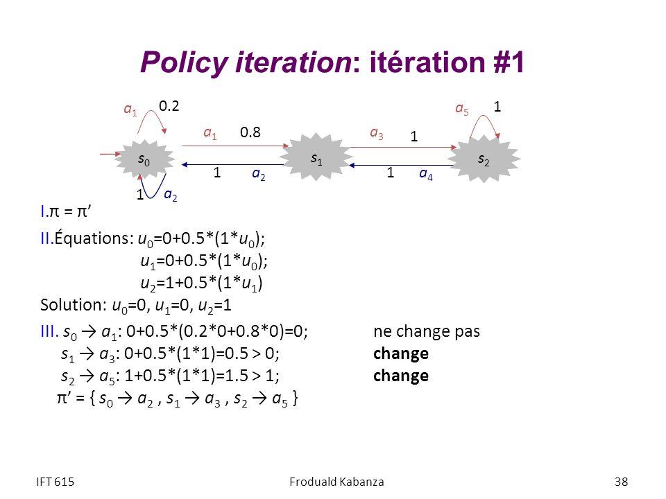 Policy iteration: itération #1 I.π = π II.Équations: u 0 =0+0.5*(1*u 0 ); u 1 =0+0.5*(1*u 0 ); u 2 =1+0.5*(1*u 1 ) Solution: u 0 =0, u 1 =0, u 2 =1 II