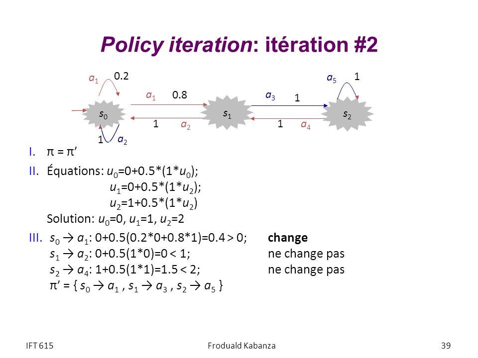 Policy iteration: itération #2 I.π = π II.Équations: u 0 =0+0.5*(1*u 0 ); u 1 =0+0.5*(1*u 2 ); u 2 =1+0.5*(1*u 2 ) Solution: u 0 =0, u 1 =1, u 2 =2 II