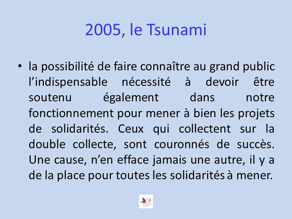 2005, le Tsunami la possibilité de faire connaître au grand public lindispensable nécessité à devoir être soutenu également dans notre fonctionnement pour mener à bien les projets de solidarités.