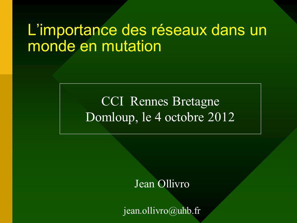 Limportance des réseaux dans un monde en mutation Jean Ollivro jean.ollivro@uhb.fr CCI Rennes Bretagne Domloup, le 4 octobre 2012