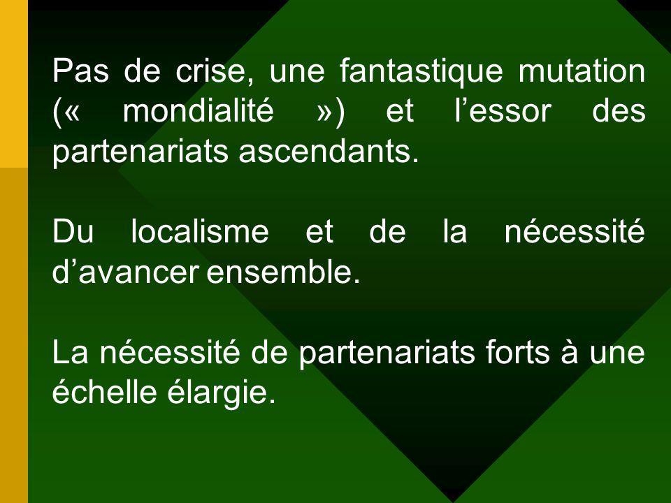 Pas de crise, une fantastique mutation (« mondialité ») et lessor des partenariats ascendants.