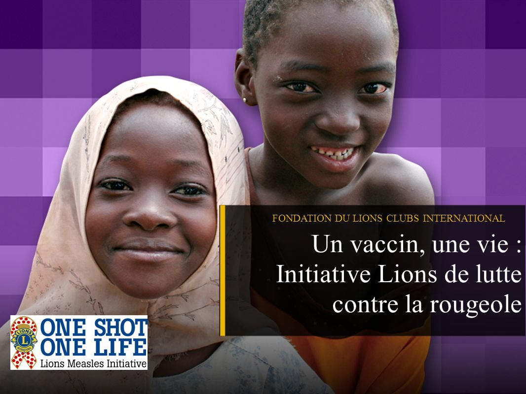 FONDATION DU LIONS CLUBS INTERNATIONAL Un vaccin, une vie : Initiative Lions de lutte contre la rougeole
