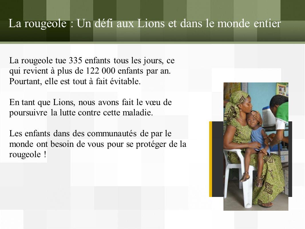 La rougeole : Un défi aux Lions et dans le monde entier La rougeole tue 335 enfants tous les jours, ce qui revient à plus de 122 000 enfants par an.