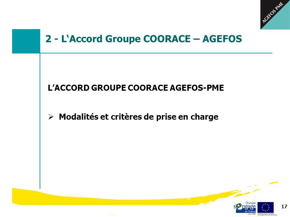 17 LACCORD GROUPE COORACE AGEFOS-PME Modalités et critères de prise en charge 2 - LAccord Groupe COORACE – AGEFOS